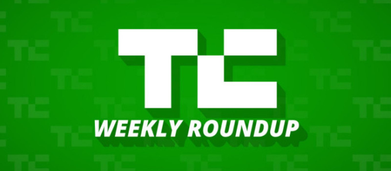 15 TechCrunch Stories You Don't Want To Miss This Week